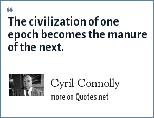 Cyril Connolly: The civilization of one epoch becomes the manure of the next.