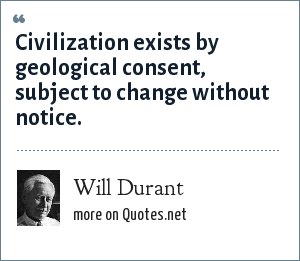 Will Durant: Civilization exists by geological consent, subject to change without notice.
