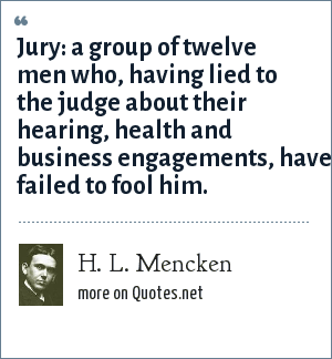 H. L. Mencken: Jury: a group of twelve men who, having lied to the judge about their hearing, health and business engagements, have failed to fool him.