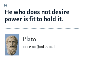 Plato: He who does not desire power is fit to hold it.