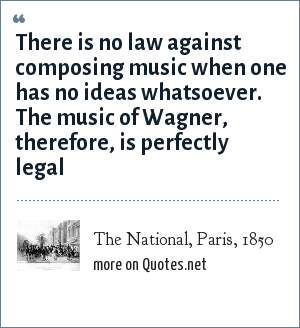 The National, Paris, 1850: There is no law against composing music when one has no ideas whatsoever. The music of Wagner, therefore, is perfectly legal