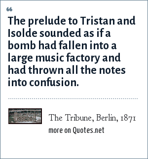 The Tribune, Berlin, 1871: The prelude to Tristan and Isolde sounded as if a bomb had fallen into a large music factory and had thrown all the notes into confusion.