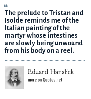 Eduard Hanslick: The prelude to Tristan and Isolde reminds me of the Italian painting of the martyr whose intestines are slowly being unwound from his body on a reel.