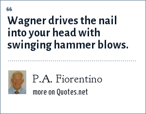 P.A. Fiorentino: Wagner drives the nail into your head with swinging hammer blows.