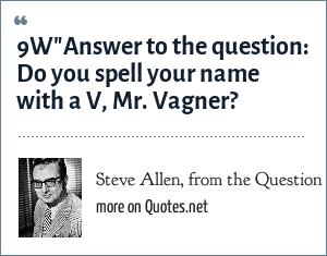 Steve Allen, from the Question Man segment on the Steve Allen Show: 9W