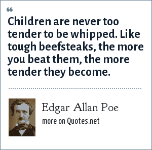 Edgar Allan Poe: Children are never too tender to be whipped. Like tough beefsteaks, the more you beat them, the more tender they become.