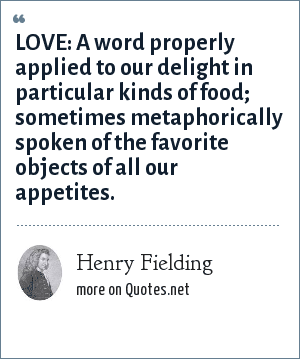 Henry Fielding: LOVE: A word properly applied to our delight in particular kinds of food; sometimes metaphorically spoken of the favorite objects of all our appetites.