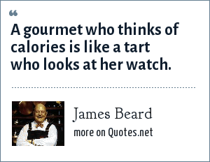 James Beard: A gourmet who thinks of calories is like a tart who looks at her watch.