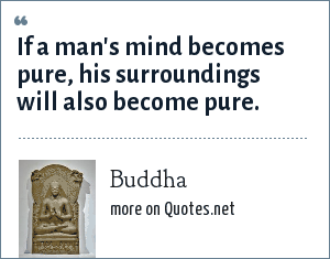 Buddha: If a man's mind becomes pure, his surroundings will also become pure.