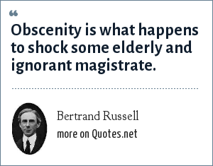 Bertrand Russell: Obscenity is what happens to shock some elderly and ignorant magistrate.