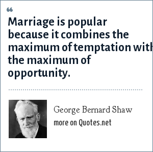 George Bernard Shaw: Marriage is popular because it combines the maximum of temptation with the maximum of opportunity.