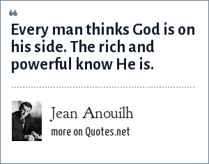 Jean Anouilh: Every man thinks God is on his side. The rich and powerful know He is.