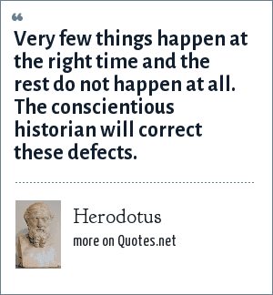Herodotus: Very few things happen at the right time and the rest do not happen at all. The conscientious historian will correct these defects.