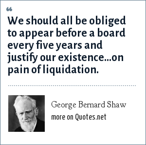 George Bernard Shaw: We should all be obliged to appear before a board every five years and justify our existence...on pain of liquidation.