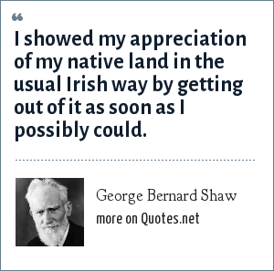 George Bernard Shaw: I showed my appreciation of my native land in the usual Irish way by getting out of it as soon as I possibly could.