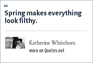Katherine Whitehorn: Spring makes everything look filthy.