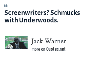 Jack Warner: Screenwriters? Schmucks with Underwoods.