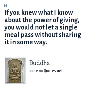 Buddha: If you knew what I know about the power of giving, you would not let a single meal pass without sharing it in some way.