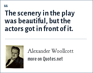 Alexander Woollcott: The scenery in the play was beautiful, but the actors got in front of it.