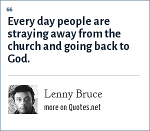 Lenny Bruce: Every day people are straying away from the church and going back to God.