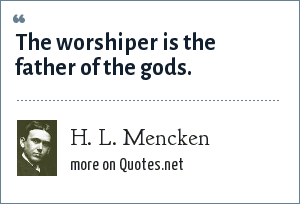 H. L. Mencken: The worshiper is the father of the gods.