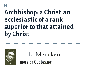 H. L. Mencken: Archbishop: a Christian ecclesiastic of a rank superior to that attained by Christ.