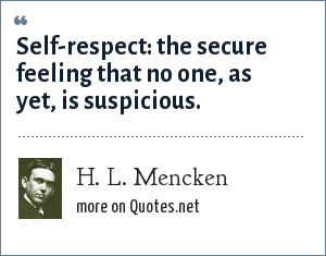 H. L. Mencken: Self-respect: the secure feeling that no one, as yet, is suspicious.