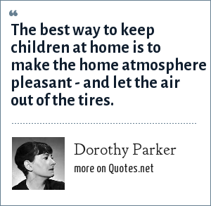 Dorothy Parker: The best way to keep children at home is to make the home atmosphere pleasant - and let the air out of the tires.