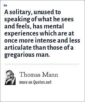 Thomas Mann: A solitary, unused to speaking of what he sees and feels, has mental experiences which are at once more intense and less articulate than those of a gregarious man.