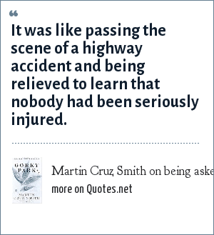 Martin Cruz Smith on being asked how he liked the movie version of his novel Gorky Park.: It was like passing the scene of a highway accident and being relieved to learn that nobody had been seriously injured.