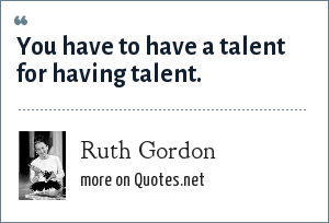 Ruth Gordon: You have to have a talent for having talent.
