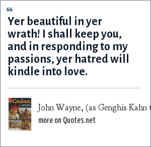 John Wayne, (as Genghis Kahn to Susan Hayward in the move The Conqueror) 1956: Yer beautiful in yer wrath! I shall keep you, and in responding to my passions, yer hatred will kindle into love.