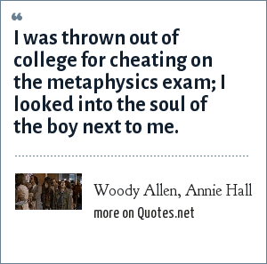 Woody Allen, Annie Hall: I was thrown out of college for cheating on the metaphysics exam; I looked into the soul of the boy next to me.
