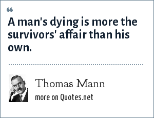 Thomas Mann: A man's dying is more the survivors' affair than his own.