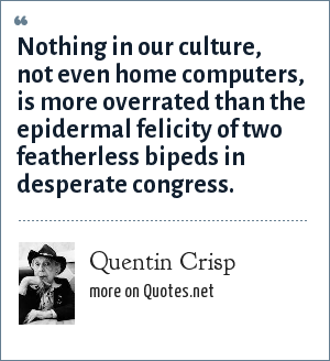 Quentin Crisp: Nothing in our culture, not even home computers, is more overrated than the epidermal felicity of two featherless bipeds in desperate congress.