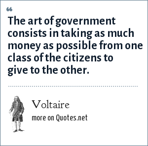 Voltaire: The art of government consists in taking as much money as possible from one class of the citizens to give to the other.