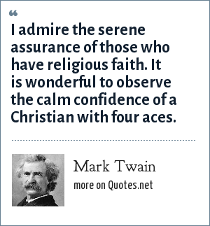 Mark Twain: I admire the serene assurance of those who have religious faith. It is wonderful to observe the calm confidence of a Christian with four aces.