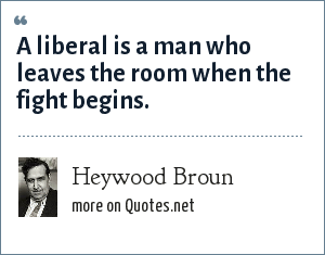 Heywood Broun: A liberal is a man who leaves the room when the fight begins.