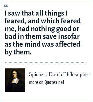 Spinoza, Dutch Philosopher: I saw that all things I feared, and which feared me, had nothing good or bad in them save insofar as the mind was affected by them.