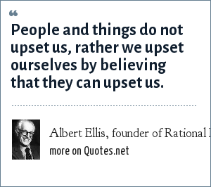 Albert Ellis, founder of Rational Emotive Therapy: People and things do not upset us, rather we upset ourselves by believing that they can upset us.