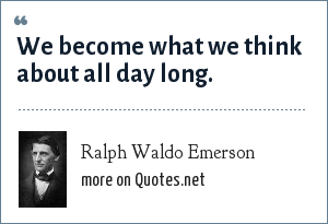 Ralph Waldo Emerson: We become what we think about all day long.