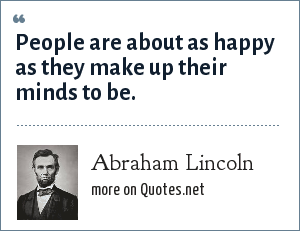 Abraham Lincoln: People are about as happy as they make up their minds to be.