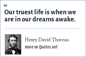 Henry David Thoreau: Our truest life is when we are in our dreams awake.