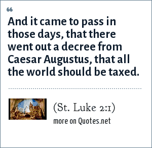 (St. Luke 2:1): And it came to pass in those days, that there went out a decree from Caesar Augustus, that all the world should be taxed.