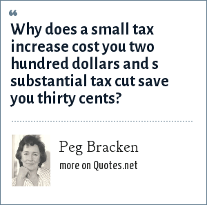 Peg Bracken: Why does a small tax increase cost you two hundred dollars and s substantial tax cut save you thirty cents?