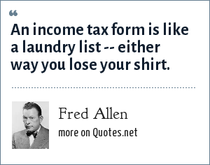 Fred Allen: An income tax form is like a laundry list -- either way you lose your shirt.