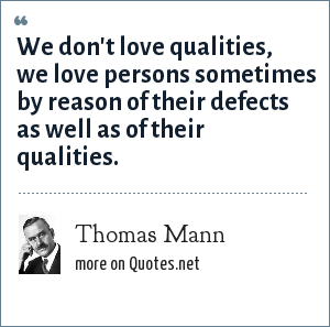 Thomas Mann: We don't love qualities, we love persons sometimes by reason of their defects as well as of their qualities.