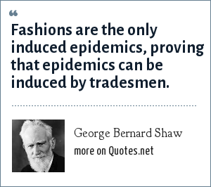 George Bernard Shaw: Fashions are the only induced epidemics, proving that epidemics can be induced by tradesmen.