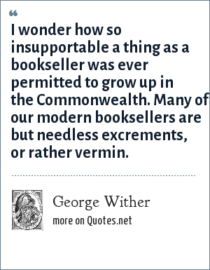 George Wither: I wonder how so insupportable a thing as a bookseller was ever permitted to grow up in the Commonwealth. Many of our modern booksellers are but needless excrements, or rather vermin.