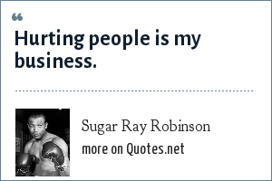 Sugar Ray Robinson: Hurting people is my business.